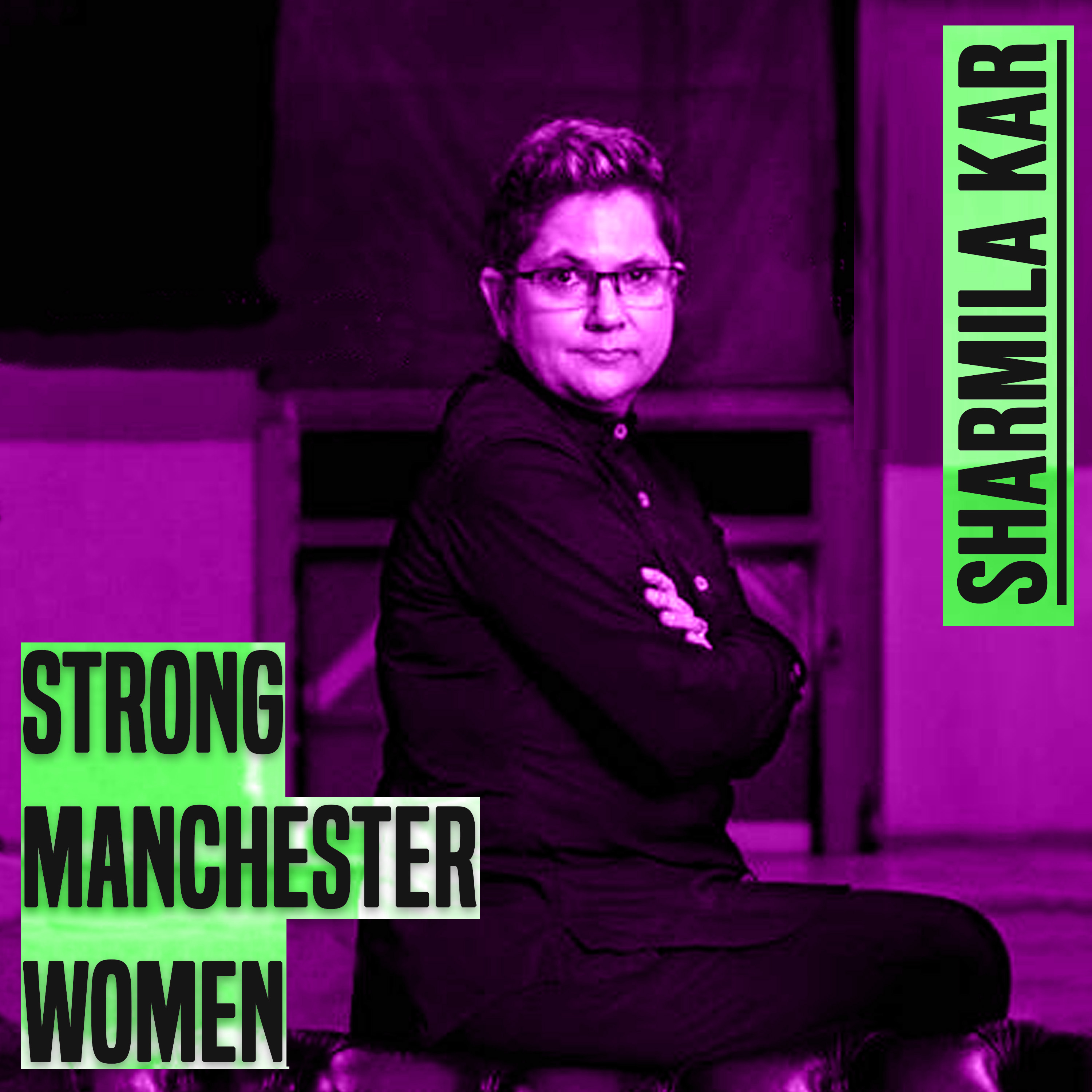 a photo of a woman who is sat down. The photo shows her from her knees up. She has short hair and wears glasses. Her arms are folder and she is looking directly at the camera. The image has a purple tinge. On the left of the seated woman are the words 'strong manchester women' and to the top right of the woman are the words 'Sharmila Kar' Both sets of words are in bold grey type.